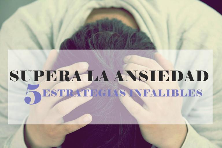 Supera la ansiedad: 5 estrategias infalibles